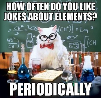 How often do you like jokes about elements? Periodically.
